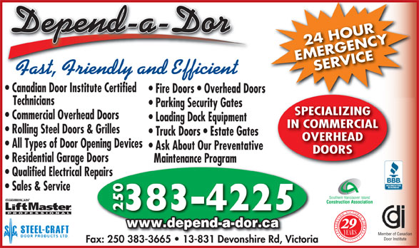 Depend-A-Dor Repairs & Installation Ltd (250-383-4225) - Annonce illustrée======= - 24 HOUR EMERGENCYSERVICE 24 HOUR Fast, Friendly and Efficient Canadian Door Institute Certified Fire Doors   Overhead Doors Technicians Parking Security Gates SPECIALIZING Commercial Overhead Doors Loading Dock Equipment IN COMMERCIAL Rolling Steel Doors & Grilles Truck Doors   Estate Gates OVERHEAD All Types of Door Opening Devices Ask About Our Preventative DOORS Residential Garage Doors Maintenance Program Qualified Electrical Repairs Sales & Service Southern Vancouver Island Construction Association 383-4225 250 www.depend-a-dor.ca 29 Member of Canadian Door Institute Fax: 250 383-3665   13-831 Devonshire Rd, Victoria50 383-3665   13-831 Devonshire Rd, Vic EMERGENCYSERVICE Fast, Friendly and Efficient Canadian Door Institute Certified Fire Doors   Overhead Doors Technicians Parking Security Gates SPECIALIZING Commercial Overhead Doors Loading Dock Equipment IN COMMERCIAL Rolling Steel Doors & Grilles Truck Doors   Estate Gates OVERHEAD All Types of Door Opening Devices Ask About Our Preventative DOORS Residential Garage Doors Maintenance Program Qualified Electrical Repairs Sales & Service Southern Vancouver Island Construction Association 383-4225 250 www.depend-a-dor.ca 29 Member of Canadian Door Institute Fax: 250 383-3665   13-831 Devonshire Rd, Victoria50 383-3665   13-831 Devonshire Rd, Vic