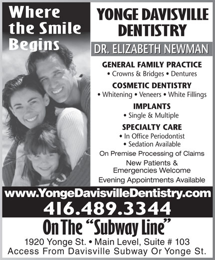 Yonge Davisville Dentistry (416-489-3344) - Display Ad - Where YONGE DAVISVILLE the Smile DENTISTRY Begins DR. ELIZABETH NEWMAN GENERAL FAMILY PRACTICE Crowns & Bridges   Dentures COSMETIC DENTISTRY Whitening   Veneers   White Fillings IMPLANTS Single & Multiple SPECIALTY CARE In Office Periodontist Sedation Available On Premise Processing of Claims New Patients & Emergencies Welcome Evening Appointments Available www.YongeDavisvilleDentistry.com 416.489.3344 1920 Yonge St.   Main Level, Suite # 103 Access From Davisville Subway Or Yonge St.