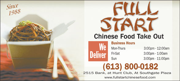 Full Start Chinese Food Take Out (613-523-3247) - Display Ad - Since 1988 Chinese Food Take Out Business Hours Mon-Thurs                    3:00pm - 12:00am We Fri-Sat                          3:00pm - 1:00am Deliver Sun                             3:00pm - 11:00pm (613) 800-0182 2515 Bank, at Hunt Club, At Southgate Plaza www.fullstartchinesefood.com