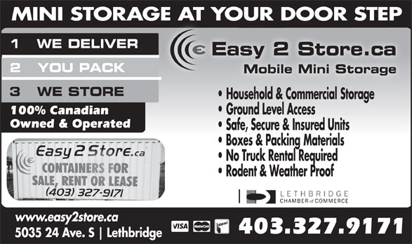 Easy 2 Store Ltd (403-327-9171) - Annonce illustrée======= - 1   WE DELIVER Easy 2 Store.ca MINI STORAGE AT YOUR DOOR STEPE T UR DOOR 2   YOU PACK Mobile Mini Storage 3   WE STORE Household & Commercial Storage 100% Canadian Ground Level Access Owned & Operated Safe, Secure & Insured Units Boxes & Packing Materials No Truck Rental Required Rodent & Weather Proof www.easy2store.ca 403.327.9171 5035 24 Ave. S Lethbridge