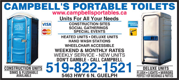 Campbell's Sanitation (519-822-1521) - Annonce illustrée======= - CONSTRUCTION SITES SOCIAL GATHERINGS SPECIAL EVENTS HEATED UNITS   DELUXE UNITS DON'T GAMBLE - CALL CAMPBELL DELUXE UNITSCONSTRUCTION UNITS 519-822-1521 SINKS & FLUSHABLE FLUSH   LIGHTS   MIRRORS AVAILABLE 5463 HWY 6 N. GUELPH PERFECT FOR WEDDINGS & PARTIES HAND WASH STATIONS WHEELCHAIR ACCESSIBLE WEEKEND & MONTHLY RATES WEEKLY SERVICE - NEW UNITS CAMPBELL'S PORTABLE TOILETS www.campbellsportables.ca Units For All Your Needs