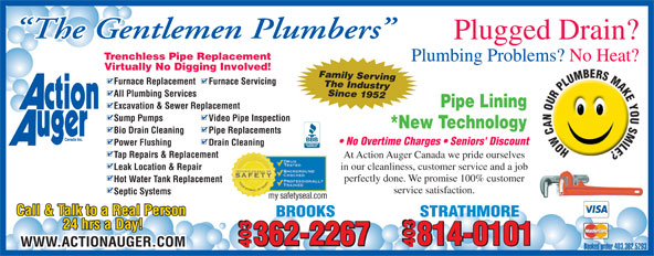 Action Auger Canada Inc (403-362-5293) - Display Ad - The Gentlemen Plumbers Plugged Drain? Trenchless Pipe Replacement Plumbing Problems? No Heat? Virtually No Digging Involved! Family Serving Furnace Replacement Furnace Servicing The Industry Since 1952 All Plumbing Services Pipe Lining Excavation & Sewer Replacement Sump Pumps Video Pipe Inspection *New Technology Bio Drain Cleaning Pipe Replacements No Overtime Charges   Seniors' Discount Power Flushing Drain Cleaning Tap Repairs & Replacement At Action Auger Canada we pride ourselves in our cleanliness, customer service and a job Leak Location & Repair perfectly done. We promise 100% customer Hot Water Tank Replacement service satisfaction. Septic Systems my safetyseal.com Call & Talk to a Real Person STRATHMOREBROOKS 24 hrs a Day! 362-2267 814-0101 362-2267 403 WWW.ACTIONAUGER.COM 403 403 Booked under 403.362.5293