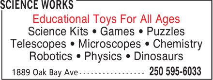 Science Works (250-595-6033) - Display Ad - Science Kits • Games • Puzzles Telescopes • Microscopes • Chemistry Robotics • Physics • Dinosaurs Science Kits • Games • Puzzles Telescopes • Microscopes • Chemistry Robotics • Physics • Dinosaurs Educational Toys For All Ages Educational Toys For All Ages