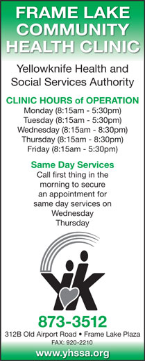 Yellowknife Health and Social Services Authority (YHSSA) (867-873-3512) - Display Ad - FRAME LAKE an appointment for same day services on Wednesday Thursday 873-3512 312B Old Airport Road   Frame Lake Plaza FAX: 920-2210 www.yhssa.org COMMUNITY HEALTH CLINIC Yellowknife Health and Social Services Authority CLINIC HOURS of OPERATION Monday (8:15am - 5:30pm) Tuesday (8:15am - 5:30pm) Wednesday (8:15am - 8:30pm) Thursday (8:15am - 8:30pm) Friday (8:15am - 5:30pm) Same Day Services Call first thing in the morning to secure