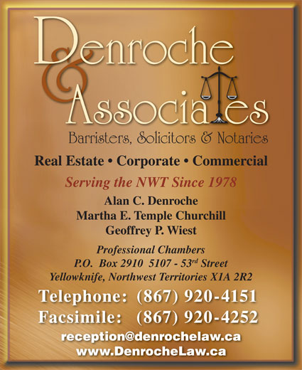 Denroche & Associates (867-920-4151) - Annonce illustrée======= - Barristers, Solicitors & Notaries Real Estate   Corporate   Commercial Serving the NWT Since 1978 Alan C. Denroche Martha E. Temple Churchill Geoffrey P. Wiest Professional Chambers rd P.O.  Box 2910  5107 - 53 Street Yellowknife, Northwest Territories X1A 2R2 Telephone: (867) 920-4151 Facsimile: (867) 920-4252 www.DenrocheLaw.ca