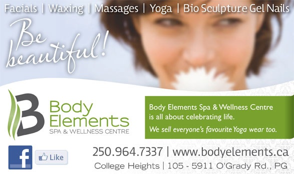 Body Elements Spa & Wellness Centre (250-964-7337) - Annonce illustrée======= - Body Elements Spa & Wellness Centre is all about celebrating life. We sell everyone s favourite Yoga wear too. College Heights 105 - 5911 O Grady Rd., PG