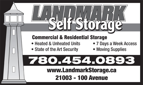 Landmark Self Storage Inc (780-454-0893) - Annonce illustrée======= - Commercial & Residential Storage Heated & Unheated Units 7 Days a Week Access State of the Art Security Moving Supplies 780.454.0893 www.LandmarkStorage.ca 21003 - 100 Avenue Heated & Unheated Units 7 Days a Week Access State of the Art Security Moving Supplies 780.454.0893 www.LandmarkStorage.ca 21003 - 100 Avenue Commercial & Residential Storage