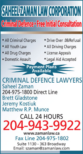 Saheel Zaman Law Corporation (204-943-9922) - Display Ad - SAHEEL ZAMAN LAW CORPORATIONSAHEEL ZAMAN LAW CORPORATION Criminal Defence   Free Initial ConsultationCriminal Defence   Free Initial Consultation All Criminal Charges Drive Over .08/Refusal All Youth Law All Driving Charges All Drug Charges License Appeals Domestic Assault Legal Aid Accepted Payment Plans Available CRIMINAL DEFENCE LAWYERS Saheel Zaman 204-975-1800 Direct Line Brett Gladstone Jeremy Kostiuk Matthew R.P. Munce CALL 24 HOURS 204-943-9922 www.zamanlaw.ca Fax Line 204-975-1802 Suite 1130 - 363 Broadway
