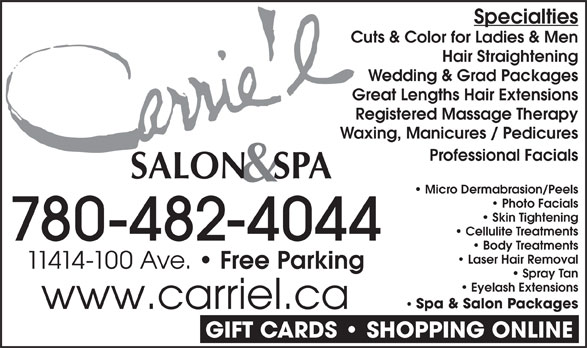 Carrie'L Salon & Spa (780-482-4044) - Display Ad - Specialties Cuts & Color for Ladies & Men Hair Straightening Wedding & Grad Packages Great Lengths Hair Extensions Registered Massage Therapy Waxing, Manicures / Pedicures Professional Facials Micro Dermabrasion/Peels Photo Facials Skin Tightening 780-482-4044 Body Treatments Laser Hair Removal 11414-100 Ave. Free Parking Spray Tan Eyelash Extensions Spa & Salon Packages www.carriel.ca GIFT CARDS   SHOPPING ONLINE Cellulite Treatments