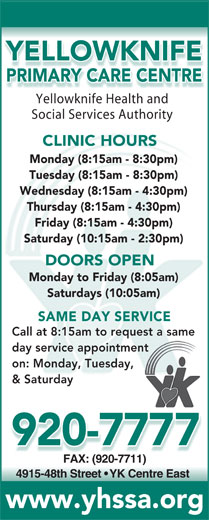 Yellowknife Primary Care Centre (867-920-7777) - Annonce illustrée======= - YELLOWKNIFE day service appointmenttment on: Monday, Tuesday,y, & Saturday 920-7777 FAX: (920-7711)FAX: (920-7711) 4915-48th Street   YK Centre East www.yhssa.org PRIMARY CARE CENTRE Yellowknife Health andYell knifHealthnd Social Services Authority CLINIC HOURS Monday (8:15am - 8:30pm) Tuesday (8:15am - 8:30pm) Wednesday (8:15am - 4:30pm) Thursday (8:15am - 4:30pm) Friday (8:15am - 4:30pm) Saturday (10:15am - 2:30pm) DOORS OPEN Monday to Friday (8:05am) Saturdays (10:05am) SAME DAY SERVICE Call at 8:15am to request a samequest a same