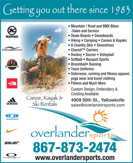 Overlander Sports (867-873-2474) - Annonce illustrée======= - Mountain / Road and BMX Bikes -Sales and Service Skate Boards   Snowboards Hiking   Camping   Canoes & Kayaks X-Country Skis   Snowshoes Chariot  Carriers Hockey   Soccer   Volleyball Softball   Racquet Sports Broomball  Running Team Uniforms: Outerwear, running and fitness apparel, yoga wear and travel clothing Fitness and Much More Custom Design, Embroidery & Cresting Available 4909 50th St., Yellowknife 867-873-2474 www.overlandersports.com