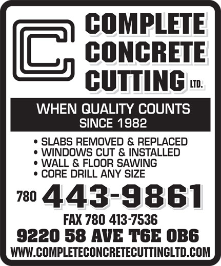 Complete Concrete Cutting Ltd (780-413-7111) - Display Ad - WHEN QUALITY COUNTS SINCE 1982 SLABS REMOVED & REPLACED WINDOWS CUT & INSTALLED WALL & FLOOR SAWING CORE DRILL ANY SIZE 780 443-9861 FAX 780 413-7536 9220 58 AVE T6E 0B6 www.completeconcretecuttingltd.com