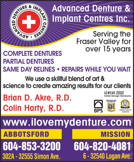 Advanced Denture & Implant Centers Inc. (604-853-3200) - Display Ad - Advanced Denture & Implant Centres Inc. Serving the Fraser Valley for over 15 years COMPLETE DENTURES PARTIAL DENTURES SAME DAY RELINES   REPAIRS WHILE YOU WAIT We use a skillful blend of art & science to create amazing results for our clients Smile Design Dentures Brian D. Akre, R.D. Colin Harty, R.D. www.ilovemydenture.com ABBOTSFORD MISSION 604-853-3200 604-820-4081 6 - 32540 Logan Ave. 302A - 32555 Simon Ave.