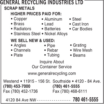 General Recycling Industries Ltd (780-461-5555) - Annonce illustrée======= - SCRAP METALS HIGHER PRICES PAID FOR: • Copper • Aluminum • Steel • Brass • Lead • Cast Iron • Radiators • Batteries • Car Bodies • Stainless Steel • Nickel Alloys WE SELL NEW & USED: • Grating • Angles • Pipe • Channels • Rebar • Wire Mesh • Tubing • Plate • Beams Inquire About Our Container Service www.generalrecycling.com Westend • 11915 - 156 St. Southside • 4120 - 84 Ave. (780) 453-7000 (780) 461-5555 Fax (780) 452-1736 Fax (780) 468-6111 SCRAP METALS • Channels • Rebar • Wire Mesh • Tubing • Plate • Beams Inquire About Our Container Service www.generalrecycling.com Westend • 11915 - 156 St. Southside • 4120 - 84 Ave. (780) 453-7000 (780) 461-5555 Fax (780) 452-1736 Fax (780) 468-6111 HIGHER PRICES PAID FOR: • Copper • Aluminum • Steel • Brass • Lead • Cast Iron • Radiators • Batteries • Car Bodies • Stainless Steel • Nickel Alloys WE SELL NEW & USED: • Grating • Angles • Pipe