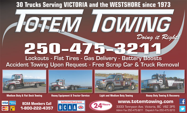 Totem Towing (250-475-3211) - Display Ad - 30 Trucks Serving VICTORIA and the WESTSHORE since 1973 Doing it Right! 250-475-3211 Lockouts - Flat Tires - Gas Delivery - Battery Boosts Accident Towing Upon Request - Free Scrap Car & Truck Removal Light and Medium Duty Towing Heavy Duty Towing & RecoveryMedium Duty & Flat Deck Towing Heavy Equipment & Tractor Service www.totemtowing.com BCAA Members Call Hours 3333 Tennyson Ave. Victoria, BC  V8Z 3P5 24 1-800-222-4357 Admin Fax 250-475-9211   Dispatch Fax 250-475-3213