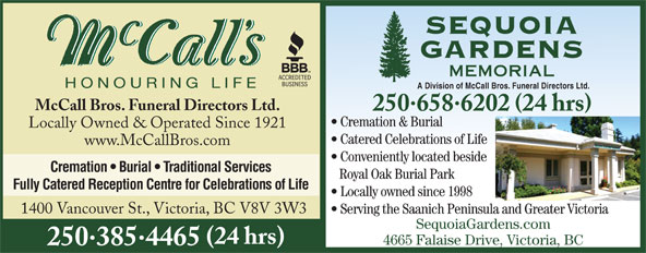 McCall Bros Funeral Directors (250-385-4465) - Display Ad - A Division of McCall Bros. Funeral Directors Ltd. McCall Bros. Funeral Directors Ltd. 2506586202 24 hrs Cremation & Burial Locally Owned & Operated Since 1921 Catered Celebrations of Life www.McCallBros.com Conveniently located beside Cremation   Burial   Traditional Services Royal Oak Burial Park Fully Catered Reception Centre for Celebrations of Life Locally owned since 1998 1400 Vancouver St., Victoria, BC V8V 3W3 Serving the Saanich Peninsula and Greater Victoria SequoiaGardens.com (24 hrs) 4665 Falaise Drive, Victoria, BC 2503854465
