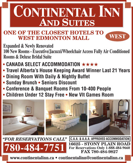 Continental Inn & Suites (780-484-7751) - Display Ad - Expanded & Newly Renovated ONE OF THE CLOSEST HOTELS TO WEST EDMONTON MALL 100 New Rooms - Executive/Jacuzzi/Wheelchair Access Fully Air Conditioned Rooms & Deluxe Bridal Suite CANADA SELECT ACCOMMODATION HHHH Travel Alberta s House Keeping Award Winner Last 21 Years Dining Room With Daily & Nightly Buffet Sunday Brunch Seniors Discount Conference & Banquet Rooms From 10-400 People Children Under 12 Stay Free New Vlt Games Room C.A.A. & A.A.A. APPROVED ACCOMMODATION FOR RESERVATIONS CALL 16625 - STONY PLAIN ROAD For Reservations Only 1-888-484-9660 780-484-7751 FAX 780-484-9827