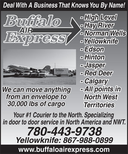 Buffalo Air Express (780-455-9283) - Annonce illustrée======= - North West 30,000 lbs of cargo Territories Your #1 Courier to the North. Specializing in door to door service in North America and NWT. 780-443-9738 Yellowknife: 867-988-0899 www.buffaloairexpress.com Deal With A Business That Knows You By Name! - High Level - Hay River - Norman Wells - Yellowknife - Edson - Hinton - Jasper - Red Deer - Calgary - All points in We can move anything from an envelope to Deal With A Business That Knows You By Name! - High Level - Hay River - Norman Wells - Yellowknife - Edson - Hinton - Jasper - Red Deer - Calgary - All points in We can move anything from an envelope to North West 30,000 lbs of cargo Territories Your #1 Courier to the North. Specializing in door to door service in North America and NWT. 780-443-9738 Yellowknife: 867-988-0899 www.buffaloairexpress.com