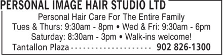 Personal Image Hair Studio Ltd (902-826-1300) - Display Ad - Personal Hair Care For The Entire Family Tues & Thurs: 9:30am - 8pm • Wed & Fri: 9:30am - 6pm Saturday: 8:30am - 3pm • Walk-ins welcome! Tues & Thurs: 9:30am - 8pm • Wed & Fri: 9:30am - 6pm Personal Hair Care For The Entire Family Saturday: 8:30am - 3pm • Walk-ins welcome!