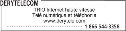 DERYtelecom (1-866-544-3358) - Annonce illustrée======= - DERYTELECOM TRIO Internet haute vitesse Télé numérique et téléphonie www.derytele.com --------------------------------- 1 866 544-3358 DERYTELECOM TRIO Internet haute vitesse Télé numérique et téléphonie www.derytele.com --------------------------------- 1 866 544-3358