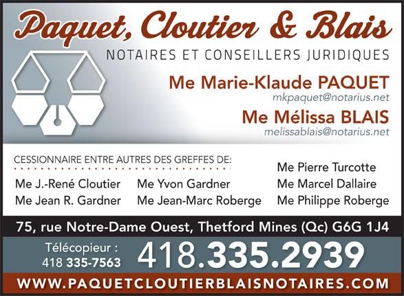 Paquet Blais De Blois & Cloutier (418-335-2939) - Display Ad - Me Mélissa BLAIS CESSIONNAIRE ENTRE AUTRES DES GREFFES DE: Me Pierre Turcotte Me Marcel Dallaire Me J.-René Cloutier Me Yvon Gardner Me Philippe Roberge Me Jean R. Gardner Me Jean-Marc Roberge 75, rue Notre-Dame Ouest, Thetford Mines (Qc) G6G 1J4 Télécopieur : 418 335-7563 Me Marie-Klaude PAQUET 418. 335.2939 WWW.PAQUETCLOUTIERBLAISNOTAIRES.COM