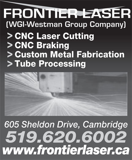 Frontier Laser (519-620-6002) - Display Ad - CNC Braking Custom Metal Fabrication Tube Processing 605 Sheldon Drive, Cambridge 519.620.6002 www.frontierlaser.ca CNC Laser Cutting (WGI-Westman Group Company)