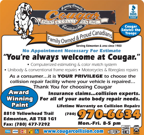 Cougar Paint & Collision Inc (780-477-6834) - Display Ad - Cougar Salutes the Troops Serving Edmonton & area since 1983 No Appointment Necessary For Estimate You re always welcome at Cougar. Computerized estimating & color match system (780) 970-6634 Edmonton, AB T5B 1G1 Mon.-Fri. 8-5 pm Fax: (780) 477-7292 www.cougarcollision.com Unibody & conventional frame repairs   Motorcycles & fibreglass repairs As a consumer it is YOUR PRIVILEGE to choose the collision repair facility where your vehicle is repaired Thank You for choosing Cougar Award Insurance claims collision experts. For all of your auto body repair needs. Winning Paint Lifetime Warranty on Collision Repairs 8810 Yellowhead Trail