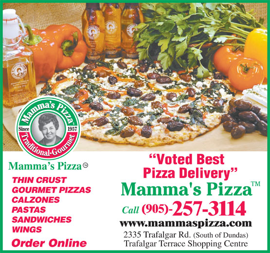 Mamma's Pizza (905-257-3114) - Annonce illustrée======= - www.mammaspizza.com WINGS Voted Best Mamma s Pizza Pizza Delivery THIN CRUST GOURMET PIZZAS CALZONES PASTAS (905)- Call 257-3114 SANDWICHES 2335 Trafalgar Rd. (South of Dundas) Trafalgar Terrace Shopping Centre Order Online