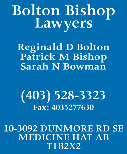 Bolton Bishop (403-528-3323) - Annonce illustrée======= - Bolton Bishop Lawyers Reginald D Bolton Patrick M Bishop Sarah N Bowman (403) 528-3323 Fax: 4035277630 10-3092 DUNMORE RD SE MEDICINE HAT AB T1B2X2