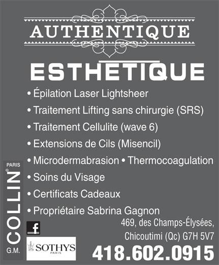 Authentique Esthétique (418-602-0915) - Annonce illustrée======= - 469, des Champs-Élysées, Chicoutimi (Qc) G7H 5V7 COLLIN 418.602.0915 AUTHENTIQUE ESTHETIQUE Épilation Laser Lightsheer Traitement Lifting sans chirurgie (SRS) Traitement Cellulite (wave 6) Extensions de Cils (Misencil) Microdermabrasion   Thermocoagulation PARIS Soins du Visage Certificats Cadeaux Propriétaire Sabrina Gagnon