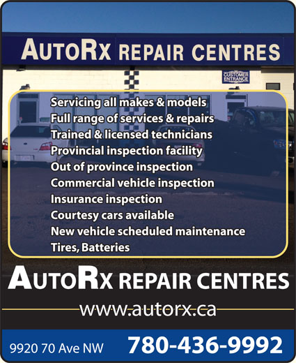 AutoRx Repair Centres Ltd (780-436-9992) - Display Ad - Servicing all makes & models Full range of services & repairs Trained & licensed technicians Provincial inspection facility Out of province inspection Commercial vehicle inspection Insurance inspection Courtesy cars available New vehicle scheduled maintenance Tires, Batteries UTO X REPAIR CENTRES www.autorx.ca 9920 70 Ave NW 780-436-9992