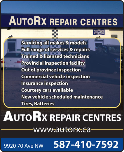 AutoRx Repair Centres Ltd (780-436-9992) - Display Ad - Servicing all makes & models Full range of services & repairs Trained & licensed technicians Provincial inspection facility Out of province inspection Commercial vehicle inspection Insurance inspection Courtesy cars available New vehicle scheduled maintenance Tires, Batteries UTO X REPAIR CENTRES www.autorx.ca 9920 70 Ave NW 587-410-7592 Servicing all makes & models Full range of services & repairs Trained & licensed technicians Provincial inspection facility Out of province inspection Commercial vehicle inspection Insurance inspection Courtesy cars available New vehicle scheduled maintenance Tires, Batteries UTO X REPAIR CENTRES www.autorx.ca 9920 70 Ave NW 587-410-7592