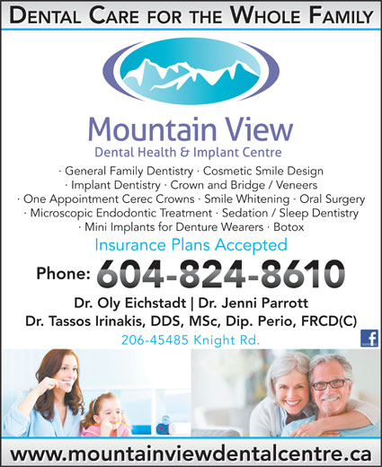 Mountainview Dental Health & Implant Centre (604-824-8610) - Display Ad - DENTAL CARE FOR THE WHOLE FAMILY · General Family Dentistry · Cosmetic Smile Design · Implant Dentistry · Crown and Bridge / Veneers · One Appointment Cerec Crowns · Smile Whitening · Oral Surgery · Microscopic Endodontic Treatment · Sedation / Sleep Dentistry · Mini Implants for Denture Wearers · Botox Insurance Plans Accepted Phone: Dr. Oly Eichstadt Dr. Jenni Parrott Dr. Tassos Irinakis, DDS, MSc, Dip. Perio, FRCD(C) 206-45485 Knight Rd. www.mountainviewdentalcentre.ca