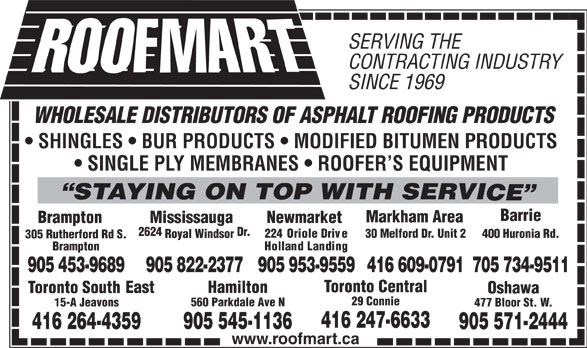 Roofmart (905-453-9689) - Annonce illustrée======= - SERVING THE CONTRACTING INDUSTRY SINCE 1969 WHOLESALE DISTRIBUTORS OF ASPHALT ROOFING PRODUCTS SHINGLES   BUR PRODUCTS   MODIFIED BITUMEN PRODUCTS SINGLE PLY MEMBRANES   ROOFER S EQUIPMENT STAYING ON TOP WITH SERVI CE Barrie Markham Area NewmarketBrampton Mississauga 2624 Dr. 224 Oriole Drive 30 Melford Dr. Unit 2 400 Huronia Rd. Royal Windsor 305 Rutherford Rd S. Holland Landing Brampton 905 953-9559416 609-0791705 734-9511905 453-9689 905 822-2377 Toronto Central East Hamilton Toronto South Oshawa 29 Connie 560 Parkdale Ave N 15-A Jeavons 477 Bloor St. W. 416 247-6633 905 545-1136 416 247-6633 905 545-1136 4-41626 359 7-905512444 www.roofmart.ca 359 7-905512444 www.roofmart.ca SERVING THE CONTRACTING INDUSTRY SINCE 1969 WHOLESALE DISTRIBUTORS OF ASPHALT ROOFING PRODUCTS SHINGLES   BUR PRODUCTS   MODIFIED BITUMEN PRODUCTS SINGLE PLY MEMBRANES   ROOFER S EQUIPMENT STAYING ON TOP WITH SERVI CE 4-41626 Barrie Markham Area NewmarketBrampton Mississauga 2624 Dr. 224 Oriole Drive 30 Melford Dr. Unit 2 400 Huronia Rd. Royal Windsor 305 Rutherford Rd S. Brampton 905 953-9559416 609-0791705 734-9511905 453-9689 905 822-2377 Toronto Central East Hamilton Toronto South Oshawa Holland Landing 29 Connie 560 Parkdale Ave N 15-A Jeavons 477 Bloor St. W.