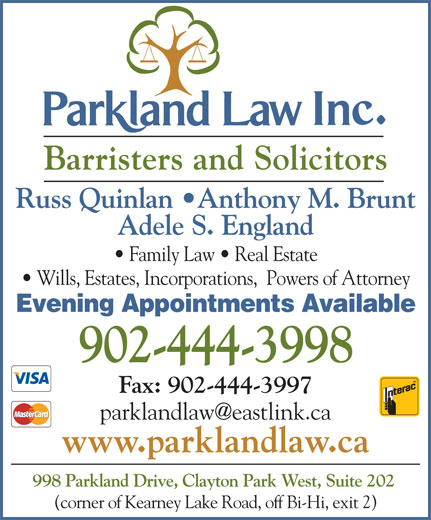 Parkland Law (902-444-3998) - Display Ad - Barristers and Solicitors Russ Quinlan  Anthony M. Brunt Adele S. England Family Law   Real Estate Wills, Estates, Incorporations,  Powers of Attorney Evening Appointments Available 902-444-3998 Fax: 902-444-3997 www.parklandlaw.ca 998 Parkland Drive, Clayton Park West, Suite 202 (corner of Kearney Lake Road, off Bi-Hi, exit 2)