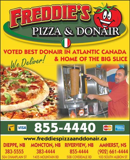 Freddie's Pizza & Donair (506-855-4440) - Annonce illustrée======= - & HOME OF THE BIG SLICE We Deliver! 855-4440 www.freddiespizzaanddonair.ca DIEPPE, NB MONCTON, NBRIVERVIEW, NB AMHERST, NS 383-5555 383-4444 855-4444 (902) 661-4444 504 CHAMPLAIN ST 1405 MOUNTAIN RD 508 COVERDALE RD 103 SOUTH ALBION ST VOTED BEST DONAIR IN ATLANTIC CANADA