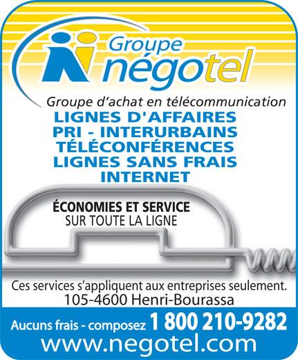 Groupe Négotel Inc (418-622-7406) - Annonce illustrée======= - Groupe d achat en télécommunication LIGNES D'AFFAIRES PRI - INTERURBAINS TÉLÉCONFÉRENCES LIGNES SANS FRAIS INTERNET ÉCONOMIES ET SERVICE SUR TOUTE LA LIGNE Ces services s appliquent aux entreprises seulement. 105-4600 Henri-Bourassa Aucuns frais - composez 1 800 210-9282 www.negotel.com Groupe d achat en télécommunication LIGNES D'AFFAIRES PRI - INTERURBAINS TÉLÉCONFÉRENCES LIGNES SANS FRAIS INTERNET ÉCONOMIES ET SERVICE SUR TOUTE LA LIGNE Ces services s appliquent aux entreprises seulement. 105-4600 Henri-Bourassa Aucuns frais - composez 1 800 210-9282 www.negotel.com