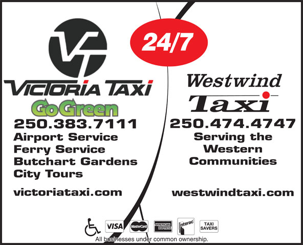 Victoria Taxi (1987) Ltd (250-383-7111) - Display Ad - 24/7 Airport Service Western Ferry Service Communities Butchart Gardens City Tours victoriataxi.com westwindtaxi.com All businesses under common ownership. 250.474.4747 250.383.7111 Serving the 24/7 250.474.4747 250.383.7111 Serving the Airport Service Western Ferry Service Communities Butchart Gardens City Tours victoriataxi.com westwindtaxi.com All businesses under common ownership.
