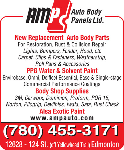 AMP Auto Body Panels Ltd (780-455-3171) - Display Ad - Roll Pans & Accessories PPG Water & Solvent Paint Envirobase, Omni, Delfleet Essential, Base & Single-stage Commercial Performance Coatings Body Shop Supplies 3M, Carworx, Dominion, Proform, POR 15, Norton, Pliogrip, Devilbiss, Iwata, Sata, Rust Check Alsa Exotic Paint www.ampauto.com (780) 455-3171 12628 - 124 St. (off Yellowhead Trail) Edmonton New Replacement  Auto Body Parts For Restoration, Rust & Collision Repair Lights, Bumpers, Fender, Hood, etc Carpet, Clips & Fasteners, Weatherstrip, Roll Pans & Accessories PPG Water & Solvent Paint Envirobase, Omni, Delfleet Essential, Base & Single-stage Commercial Performance Coatings Body Shop Supplies 3M, Carworx, Dominion, Proform, POR 15, Norton, Pliogrip, Devilbiss, Iwata, Sata, Rust Check Alsa Exotic Paint www.ampauto.com (780) 455-3171 12628 - 124 St. (off Yellowhead Trail) Edmonton New Replacement  Auto Body Parts For Restoration, Rust & Collision Repair Lights, Bumpers, Fender, Hood, etc Carpet, Clips & Fasteners, Weatherstrip,