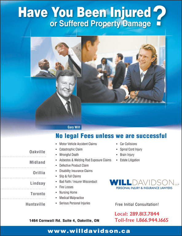 Will Davidson LLP (905-337-9568) - Annonce illustrée======= - Have You Been Injured Gary Will No legal Fees unless we are successful Motor Vehicle Accident Claims Car Collisions Catastrophic Claim Spinal Cord Injury Oakville or Suffered Property Damage Wrongful Death Brain Injury Asbestos & Welding Rod Exposure Claims Estate Litigation Midland Defective Product Claim Disability Insurance Claims Orillia Slip & Fall Claims Bad Faith / Insurer Misconduct Lindsay Fire Losses PERSONAL INJURY & INSURANCE LAWYERS Nursing Home Toronto Medical Malpractice Serious Personal Injuries Huntsville Free Initial Consultation! Local: 289.813.7844 Toll-free 1.866.944.1665 1464 Cornwall Rd. Suite 4, Oakville, ON www.willdavidson.ca Have You Been Injured or Suffered Property Damage Gary Will No legal Fees unless we are successful Motor Vehicle Accident Claims Car Collisions Catastrophic Claim Spinal Cord Injury Oakville Wrongful Death Brain Injury Asbestos & Welding Rod Exposure Claims Estate Litigation Midland Defective Product Claim Disability Insurance Claims Orillia Slip & Fall Claims Bad Faith / Insurer Misconduct Lindsay Fire Losses PERSONAL INJURY & INSURANCE LAWYERS Nursing Home Toronto Medical Malpractice Serious Personal Injuries Huntsville Free Initial Consultation! Local: 289.813.7844 Toll-free 1.866.944.1665 1464 Cornwall Rd. Suite 4, Oakville, ON www.willdavidson.ca