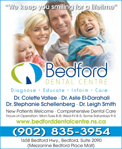 Bedford Dental Centre (902-835-3954) - Annonce illustrée======= - We keep you smiling for a lifetime Dr. Colette Vallee · Dr. Asile El-Darahali Dr. Stephanie Schellenberg · Dr. Leigh Smith New Patients Welcome · Comprehensive Dental Care Hours of Operation: Mon-Tues 8-8; Wed-Fri 8-5; Some Saturdays 9-5 www.bedforddentalcentre.ns.ca (902)835-3954 1658 Bedford Hwy., Bedford, Suite 2090 (Mezzanine Bedford Place Mall)
