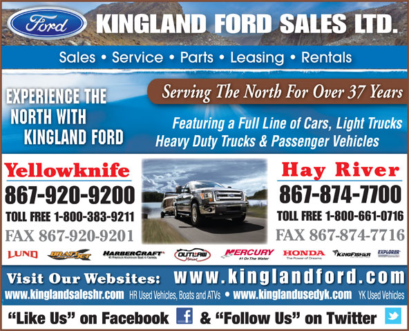 Kingland Ford Sales Ltd (867-874-7700) - Annonce illustrée======= - KINGLAND FORD SALES LTD. Sales   Service   Parts   Leasing   Rentals Serving The North For Over 37 Years EXPERIENCE THE NORTH WITH Featuring a Full Line of Cars, Light Trucks KINGLAND FORD Heavy Duty Trucks & Passenger Vehicles Hay River Yellowknife 867-874-7700 867-920-9200 TOLL FREE 1-800-661-0716 TOLL FREE 1-800-383-9211 FAX 867-874-7716 FAX 867-920-9201 #1 On Visit Our Websites: www.kinglandfor d.com www.kinglandsaleshr.com HR Used Vehicles, Boats and ATVs www.kinglandusedyk.com YK Used Vehicles Like Us  on Facebook       &  Follow Us  on Twitter