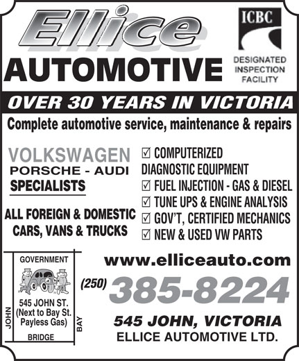 Ellice Automotive Ltd (250-385-8224) - Display Ad - AUTOMOTIVE OVER 30 YEARS IN VICTORIA Complete automotive service, maintenance & repairs COMPUTERIZED VOLKSWAGEN DIAGNOSTIC EQUIPMENT PORSCHE - AUDI FUEL INJECTION - GAS & DIESEL SPECIALISTS TUNE UPS & ENGINE ANALYSIS ALL FOREIGN & DOMESTIC GOV T, CERTIFIED MECHANICS CARS, VANS & TRUCKS NEW & USED VW PARTS GOVERNMENT www.elliceauto.com (250) 385-8224 JOHN ST. (Next to Bay St. Payless Gas) 545 JOHN, VICTORIA JOHN BAY545 BRIDGE ELLICE AUTOMOTIVE LTD.
