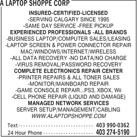 A Laptop Shoppe Corp (403-274-5190) - Display Ad - -SAME DAY SERVICE -FREE PICKUP EXPERIENCED PROFESSIONALS -ALL BRANDS -BUSINESS LAPTOP/COMPUTER SALES/LEASING -LAPTOP SCREEN & POWER CONNECTOR REPAIR MAC/WINDOWS/INTERNET/WIRELESS -ALL DATA RECOVERY -NO DATA/NO CHARGE -VIRUS REMOVAL/PASSWORD RECOVERY COMPLETE ELECTRONICS REPAIR CENTER -PRINTER REPAIRS & ALL TONER SALES -MONITOR/MAINBOARD REPAIR -GAME CONSOLE REPAIR...PS3, XBOX, Wii -CELL PHONE REPAIR (LIQUID AND DAMAGE) MANAGED NETWORK SERVICES SERVER SETUP/MANAGEMENT/CABLING WWW.ALAPTOPSHOPPE.COM EXPERIENCED PROFESSIONALS -ALL BRANDS -BUSINESS LAPTOP/COMPUTER SALES/LEASING -LAPTOP SCREEN & POWER CONNECTOR REPAIR MAC/WINDOWS/INTERNET/WIRELESS -ALL DATA RECOVERY -NO DATA/NO CHARGE -VIRUS REMOVAL/PASSWORD RECOVERY COMPLETE ELECTRONICS REPAIR CENTER -PRINTER REPAIRS & ALL TONER SALES -MONITOR/MAINBOARD REPAIR -GAME CONSOLE REPAIR...PS3, XBOX, Wii -CELL PHONE REPAIR (LIQUID AND DAMAGE) MANAGED NETWORK SERVICES SERVER SETUP/MANAGEMENT/CABLING WWW.ALAPTOPSHOPPE.COM INSURED-CERTIFIED-LICENSED -SERVING CALGARY SINCE 1995 -SAME DAY SERVICE -FREE PICKUP -SERVING CALGARY SINCE 1995 INSURED-CERTIFIED-LICENSED