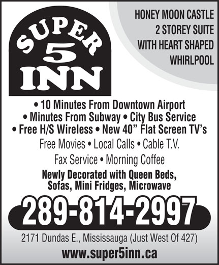 Super 5 Inn (905-624-6424) - Display Ad - HONEY MOON CASTLE 2 STOREY SUITE WITH HEART SHAPED WHIRLPOOL 10 Minutes From Downtown Airport Minutes From Subway   City Bus Service Free H/S Wireless   New 40  Flat Screen TV s Free Movies   Local Calls   Cable T.V. Fax Service   Morning Coffee Newly Decorated with Queen Beds, Sofas, Mini Fridges, Microwave 289-814-2997 2171 Dundas E., Mississauga (Just West Of 427) www.super5inn.ca
