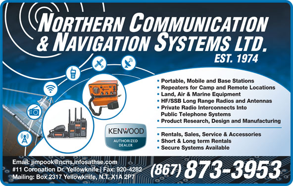 Northern Communication & Navigation Systems Ltd (867-873-3953) - Annonce illustrée======= - Repeaters for Camp and Remote Locations Portable, Mobile and Base Stations Land, Air & Marine Equipment HF/SSB Long Range Radios and Antennas Private Radio Interconnects Into Public Telephone Systems Product Research, Design and Manufacturing Rentals, Sales, Service & Accessories Short & Long term Rentals Secure Systems Available #11 Coronation Dr. Yellowknife Fax: 920-4282 (867) 873-3953 Mailing: Box 2317 Yellowknife, N.T. X1A 2P7 Repeaters for Camp and Remote Locations Land, Air & Marine Equipment HF/SSB Long Range Radios and Antennas Private Radio Interconnects Into Public Telephone Systems Product Research, Design and Manufacturing Rentals, Sales, Service & Accessories Short & Long term Rentals Secure Systems Available #11 Coronation Dr. Yellowknife Fax: 920-4282 (867) 873-3953 Mailing: Box 2317 Yellowknife, N.T. X1A 2P7 Portable, Mobile and Base Stations