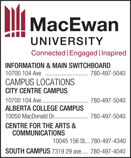 MacEwan University (780-497-5040) - Annonce illustrée======= - Connected  Engaged  Inspired INFORMATION & MAIN SWITCHBOARD 10700 104 Ave ............................780-497-5040 10050 MacDonald Dr......................780-497-5040 CENTRE FOR THE ARTS & COMMUNICATIONS CAMPUS LOCATIONS CITY CENTRE CAMPUS 10700 104 Ave..............................780-497-5040 ALBERTA COLLEGE CAMPUS 10045 156 St... 780-497-4340 SOUTH CAMPUS 7319 29 ave....780-497-4040