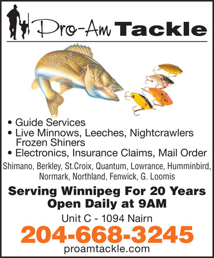 Pro-Am Tackle (204-668-3245) - Display Ad - Guide Services Live Minnows, Leeches, Nightcrawlers Frozen Shiners Electronics, Insurance Claims, Mail Order Shimano, Berkley, St.Croix, Quantum, Lowrance, Humminbird, Normark, Northland, Fenwick, G. Loomis Serving Winnipeg For 20 Years Open Daily at 9AM Unit C - 1094 Nairn 204-668-3245 proamtackle.com