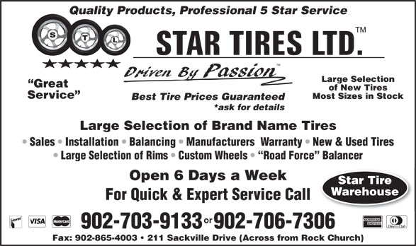 Star Tires Limited (902-865-5008) - Annonce illustrée======= - Quality Products, Professional 5 Star Service TM Large Selection Great of New Tires Service Most Sizes in Stock Best Tire Prices Guaranteed *ask for details Large Selection of Brand Name Tires Sales   Installation   Balancing   Manufacturers  Warranty   New & Used Tires Large Selection of Rims   Custom Wheels    Road Force  Balancer Open 6 Days a Week Star Tire Warehouse For Quick & Expert Service Call or 902-703-9133  902-706-7306 Fax: 902-865-4003   211 Sackville Drive (Across from Rock Church)