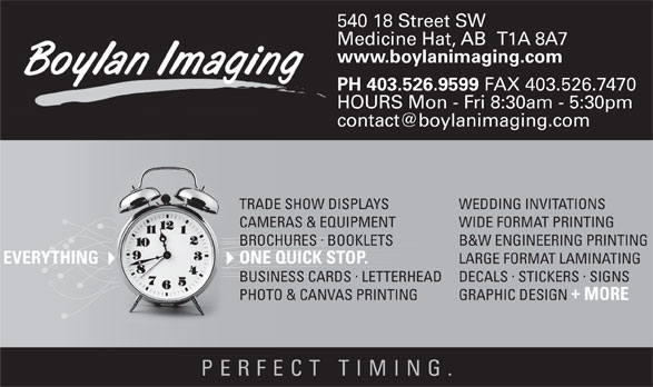 Boylan Imaging (403-526-9599) - Display Ad - 540 18 Street SW Medicine Hat, AB   T1A 8A7 www.boylanimaging.com PH 403.526.9599 FAX 403.526.7470 HOURS Mon - Fri 8:30am - 5:30pm WEDDING INVITATIONSTRADE SHOW DISPLAYS WIDE FORMAT PRINTINGCAMERAS & EQUIPMENT · B&W ENGINEERING PRINTINGBROCHURES BOOKLETS LARGE FORMAT LAMINATING ONE QUICK STOP.EVERYTHING · ·  · DECALS STICKERS SIGNSBUSINESS CARDSLETTERHEAD GRAPHIC DESIGN MORE PHOTO & CANVAS PRINTING PERFECT TIMING
